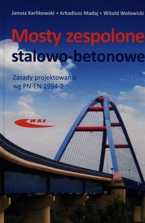 Mosty zespolone stalowo-betonowe. Zasady projektowania wg PN-EN 1994-2 Arkadiusz Madaj, Janusz Karlikowski, Witold Wołowicki